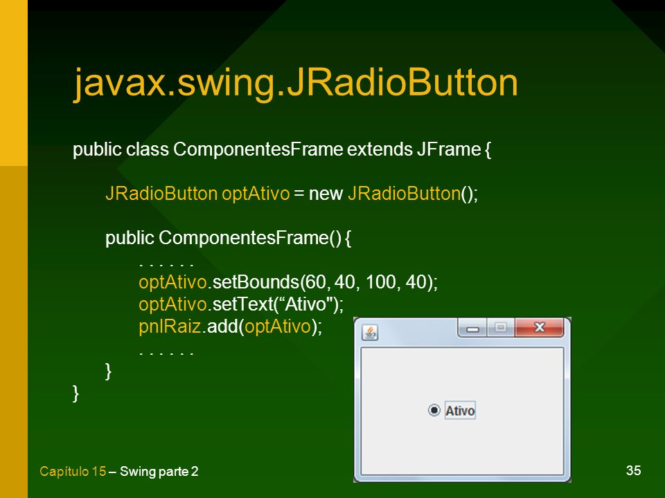35 Capítulo 15 – Swing parte 2 javax.swing.JRadioButton public class ComponentesFrame extends JFrame { JRadioButton optAtivo = new JRadioButton(); pub