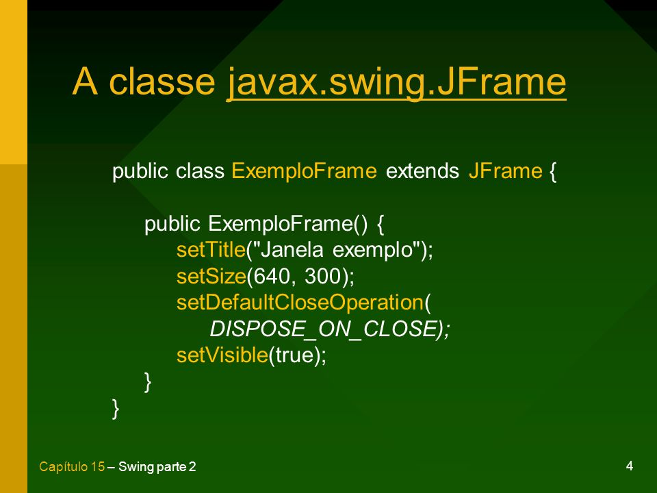 4 Capítulo 15 – Swing parte 2 A classe javax.swing.JFrame public class ExemploFrame extends JFrame { public ExemploFrame() { setTitle(