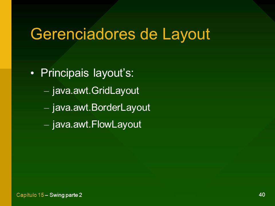40 Capítulo 15 – Swing parte 2 Gerenciadores de Layout Principais layouts: – java.awt.GridLayout – java.awt.BorderLayout – java.awt.FlowLayout