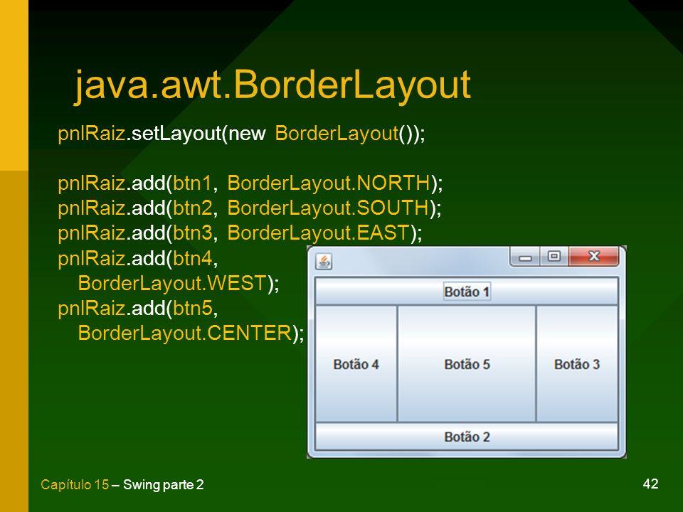 42 Capítulo 15 – Swing parte 2 java.awt.BorderLayout pnlRaiz.setLayout(new BorderLayout()); pnlRaiz.add(btn1, BorderLayout.NORTH); pnlRaiz.add(btn2, B