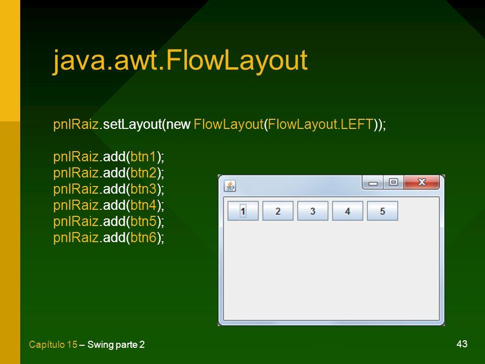 43 Capítulo 15 – Swing parte 2 java.awt.FlowLayout pnlRaiz.setLayout(new FlowLayout(FlowLayout.LEFT)); pnlRaiz.add(btn1); pnlRaiz.add(btn2); pnlRaiz.a