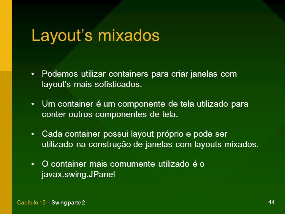 44 Capítulo 15 – Swing parte 2 Layouts mixados Podemos utilizar containers para criar janelas com layouts mais sofisticados. Um container é um compone