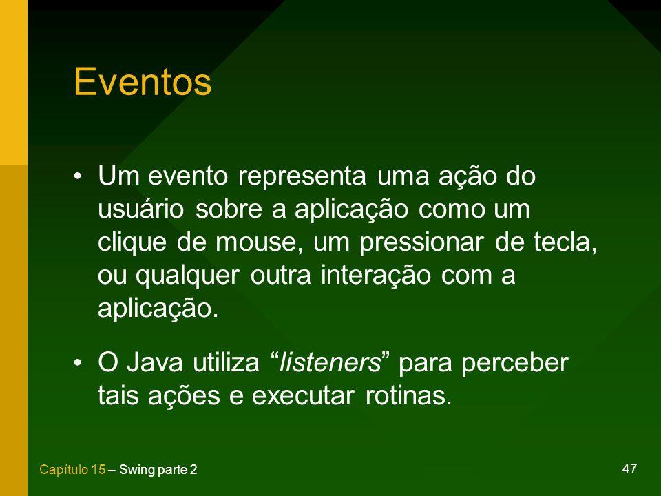 47 Capítulo 15 – Swing parte 2 Eventos Um evento representa uma ação do usuário sobre a aplicação como um clique de mouse, um pressionar de tecla, ou
