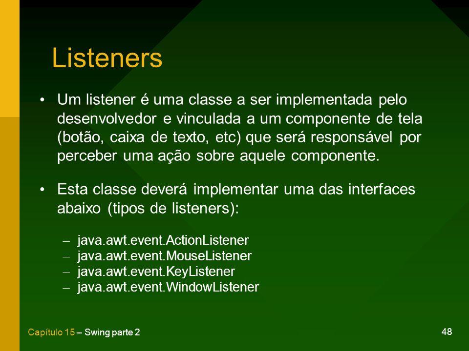 48 Capítulo 15 – Swing parte 2 Listeners Um listener é uma classe a ser implementada pelo desenvolvedor e vinculada a um componente de tela (botão, ca