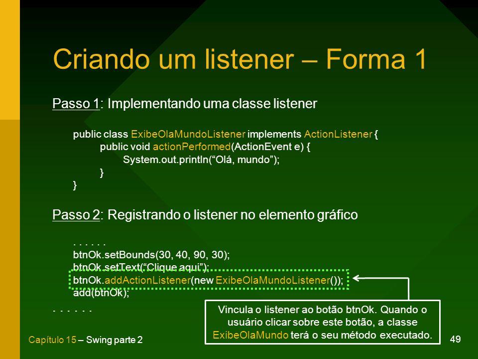 49 Capítulo 15 – Swing parte 2 Criando um listener – Forma 1 Passo 1: Implementando uma classe listener public class ExibeOlaMundoListener implements
