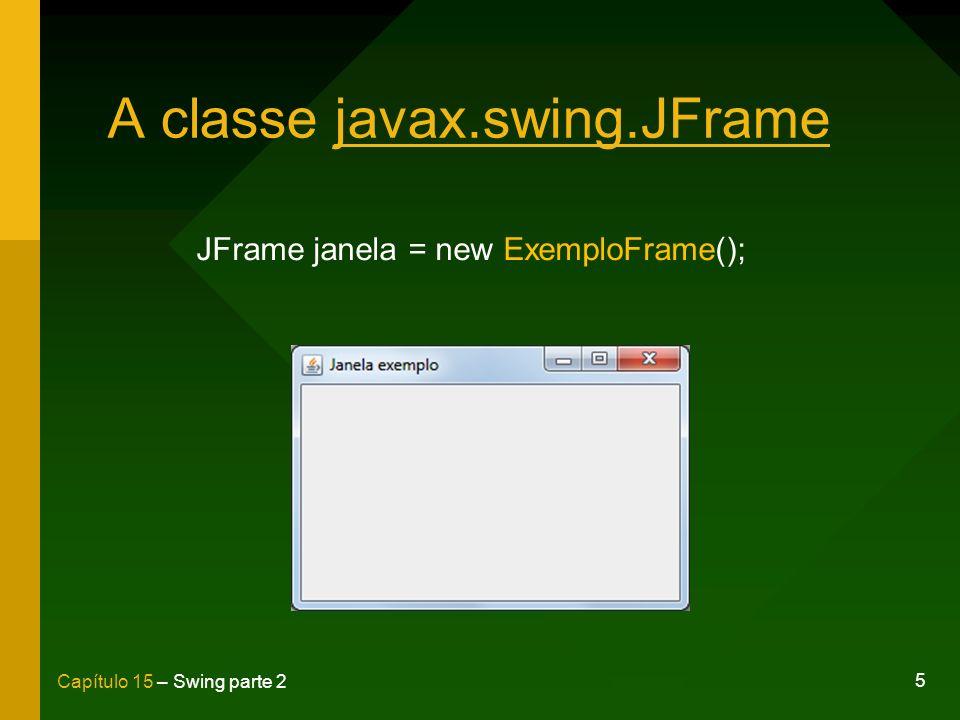 5 Capítulo 15 – Swing parte 2 A classe javax.swing.JFrame JFrame janela = new ExemploFrame();