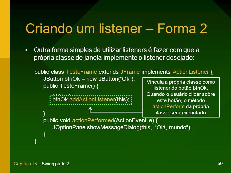 50 Capítulo 15 – Swing parte 2 Criando um listener – Forma 2 Outra forma simples de utilizar listeners é fazer com que a própria classe de janela impl