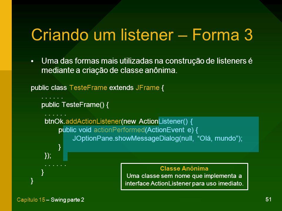 51 Capítulo 15 – Swing parte 2 Criando um listener – Forma 3 Uma das formas mais utilizadas na construção de listeners é mediante a criação de classe