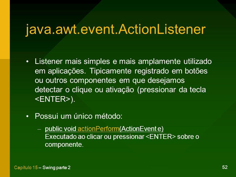 52 Capítulo 15 – Swing parte 2 java.awt.event.ActionListener Listener mais simples e mais amplamente utilizado em aplicações. Tipicamente registrado e