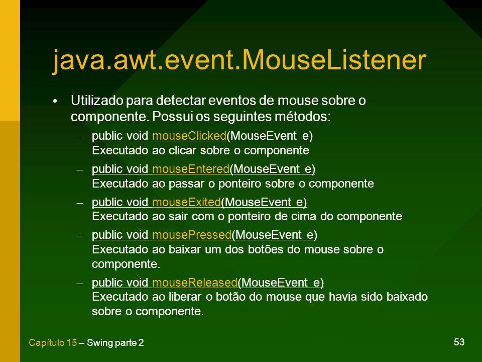 53 Capítulo 15 – Swing parte 2 java.awt.event.MouseListener Utilizado para detectar eventos de mouse sobre o componente. Possui os seguintes métodos: