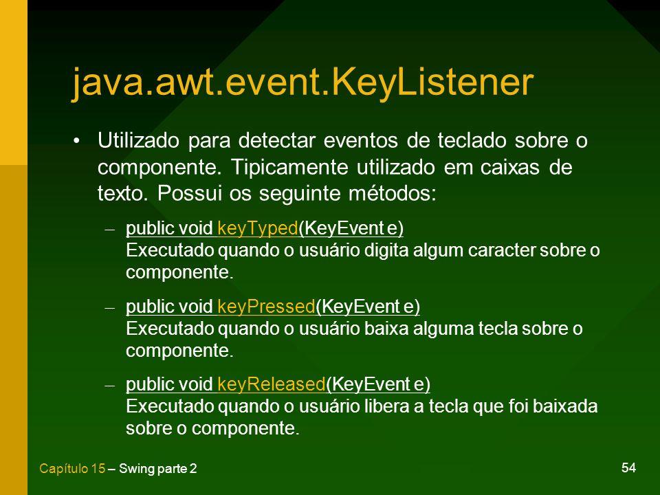 54 Capítulo 15 – Swing parte 2 java.awt.event.KeyListener Utilizado para detectar eventos de teclado sobre o componente. Tipicamente utilizado em caix