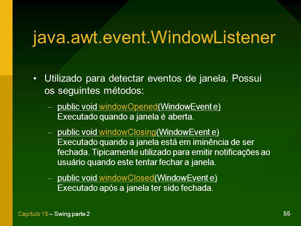 55 Capítulo 15 – Swing parte 2 java.awt.event.WindowListener Utilizado para detectar eventos de janela. Possui os seguintes métodos: – public void win
