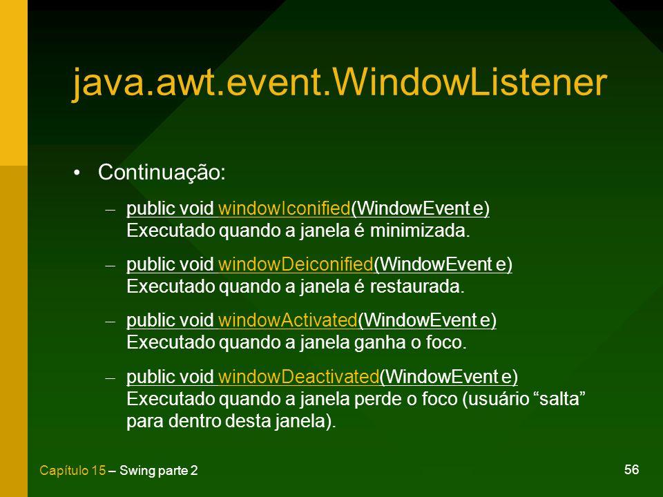 56 Capítulo 15 – Swing parte 2 java.awt.event.WindowListener Continuação: – public void windowIconified(WindowEvent e) Executado quando a janela é min