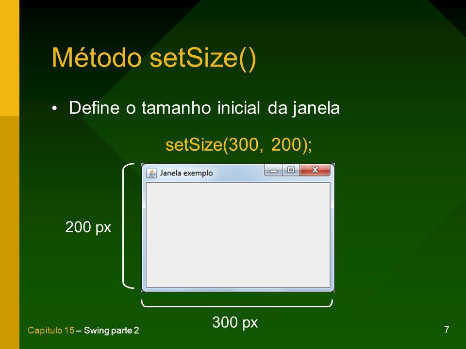 7 Capítulo 15 – Swing parte 2 Método setSize() Define o tamanho inicial da janela setSize(300, 200); 200 px 300 px
