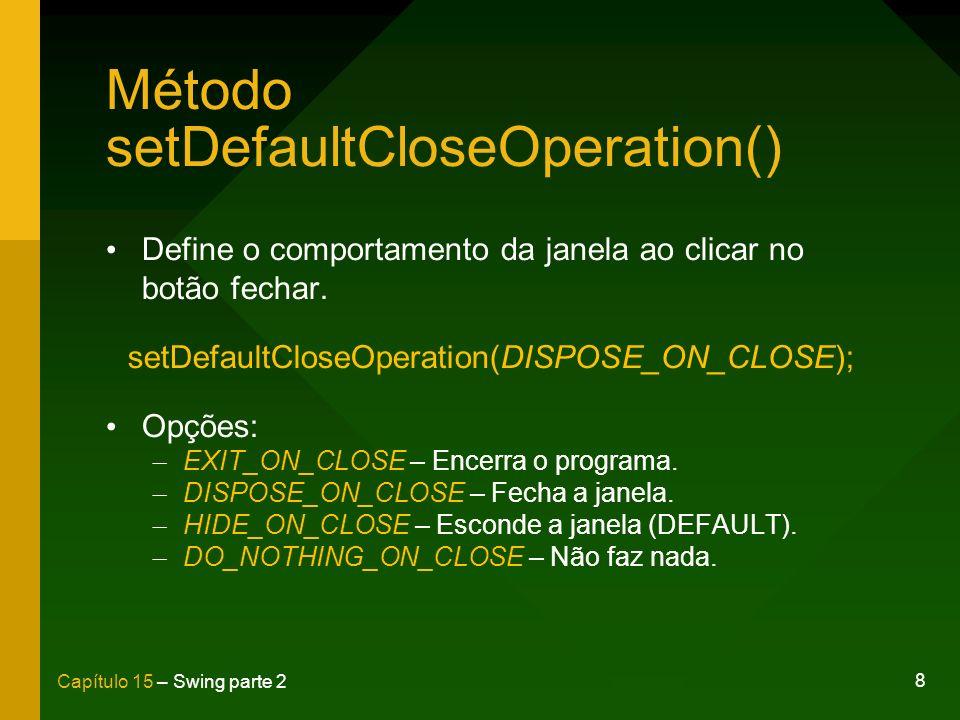 9 Capítulo 15 – Swing parte 2 Método setVisible() Torna a janela visível setVisible(true); Geralmente utilizada como última instrução na construção da janela.