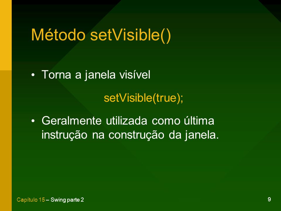 9 Capítulo 15 – Swing parte 2 Método setVisible() Torna a janela visível setVisible(true); Geralmente utilizada como última instrução na construção da