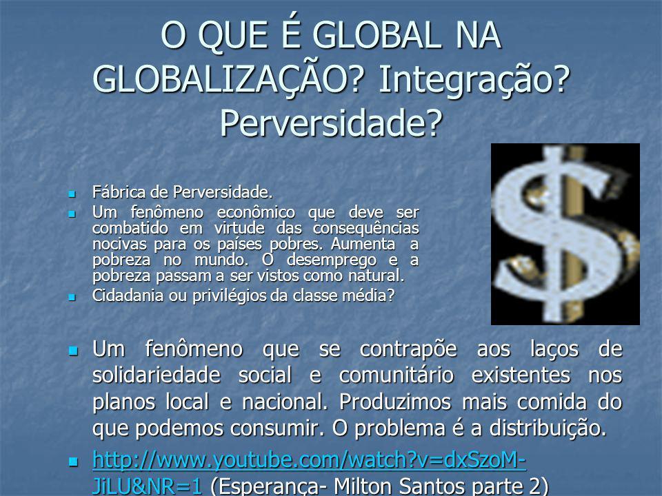 O QUE É GLOBAL NA GLOBALIZAÇÃO? Integração? Perversidade? Um fenômeno que se contrapõe aos laços de solidariedade social e comunitário existentes nos