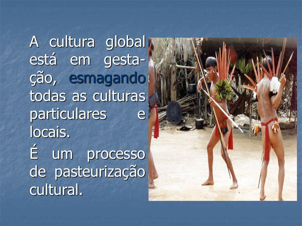 A cultura global está em gesta- ção, esmagando todas as culturas particulares e locais. É um processo de pasteurização cultural.