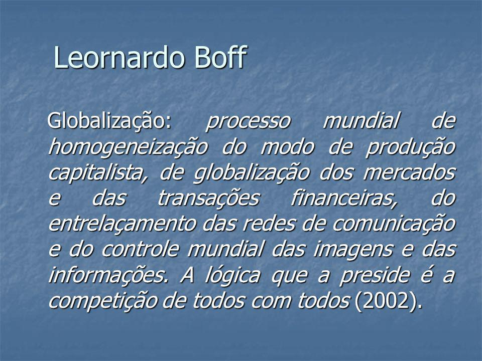 Leornardo Boff Globalização: processo mundial de homogeneização do modo de produção capitalista, de globalização dos mercados e das transações finance