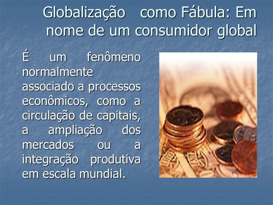 Globalização como Fábula: Em nome de um consumidor global É um fenômeno normalmente associado a processos econômicos, como a circulação de capitais, a