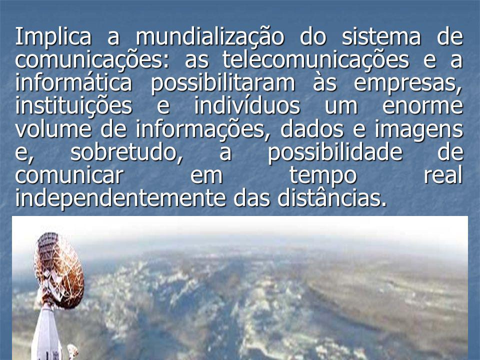Implica a mundialização do sistema de comunicações: as telecomunicações e a informática possibilitaram às empresas, instituições e indivíduos um enorm