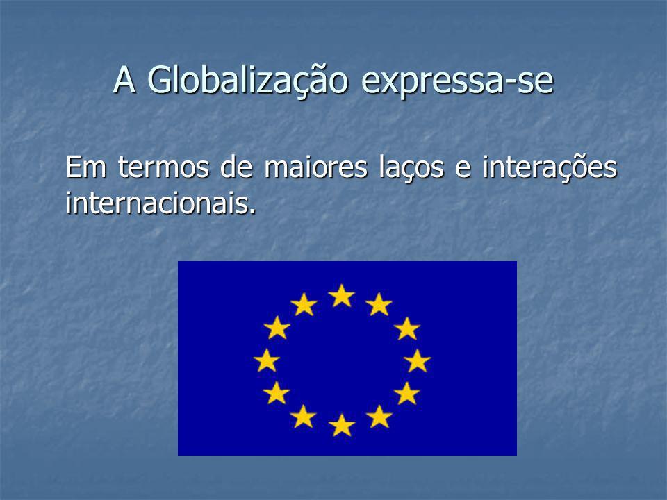 A Globalização expressa-se Em termos de maiores laços e interações internacionais.