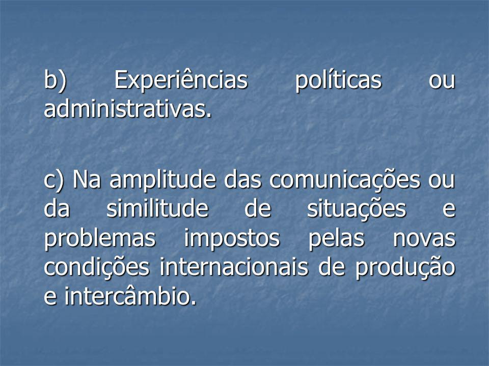 b) Experiências políticas ou administrativas. c) Na amplitude das comunicações ou da similitude de situações e problemas impostos pelas novas condiçõe