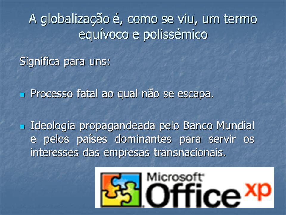 A globalização é, como se viu, um termo equívoco e polissémico Significa para uns: Processo fatal ao qual não se escapa. Processo fatal ao qual não se