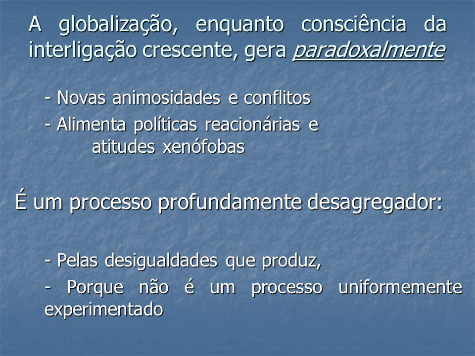 A globalização, enquanto consciência da interligação crescente, gera paradoxalmente - Novas animosidades e conflitos - Alimenta políticas reacionárias