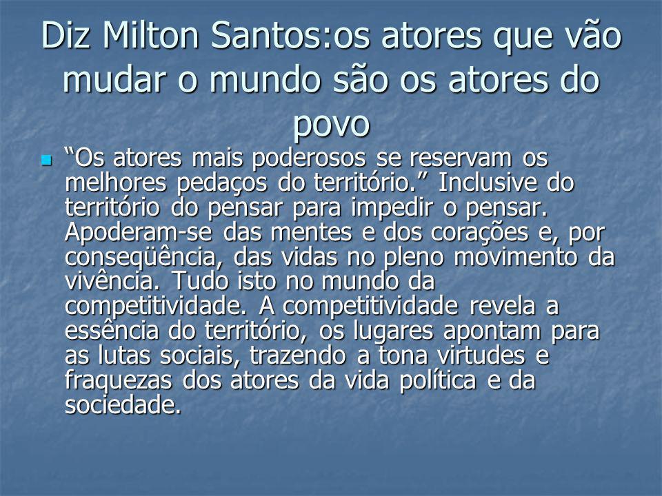 Diz Milton Santos:os atores que vão mudar o mundo são os atores do povo Os atores mais poderosos se reservam os melhores pedaços do território. Inclus