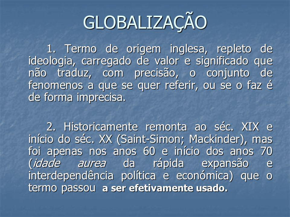 GLOBALIZAÇÃO 1. Termo de origem inglesa, repleto de ideologia, carregado de valor e significado que não traduz, com precisão, o conjunto de fenomenos