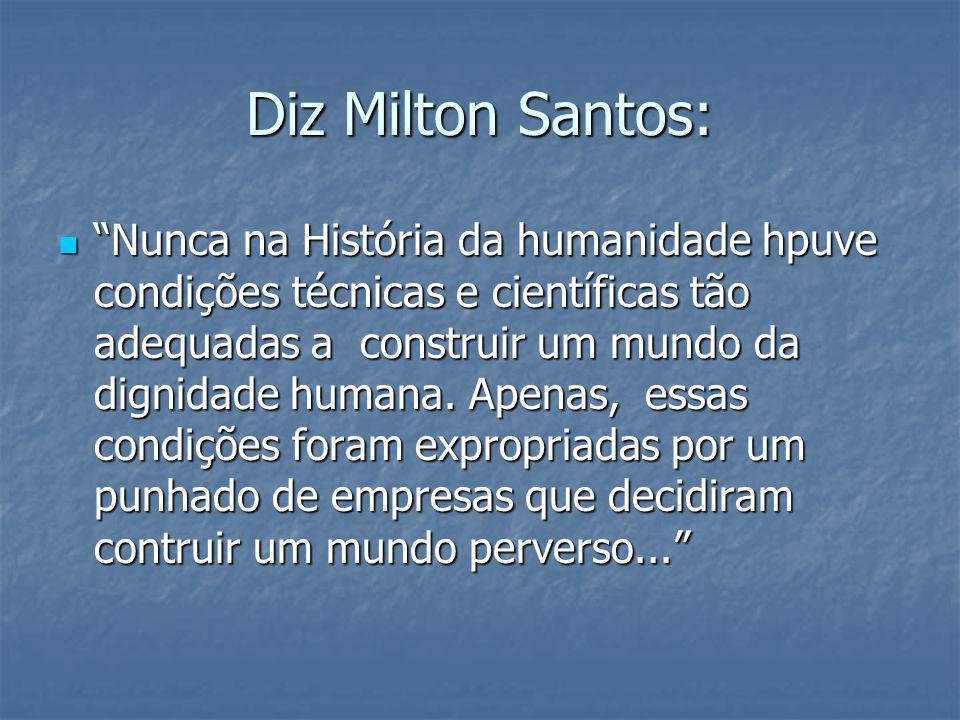 Diz Milton Santos: Nunca na História da humanidade hpuve condições técnicas e científicas tão adequadas a construir um mundo da dignidade humana. Apen