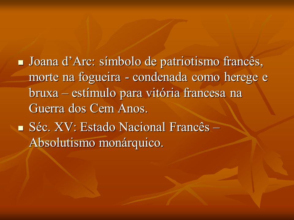 Joana dArc: símbolo de patriotismo francês, morte na fogueira - condenada como herege e bruxa – estímulo para vitória francesa na Guerra dos Cem Anos.