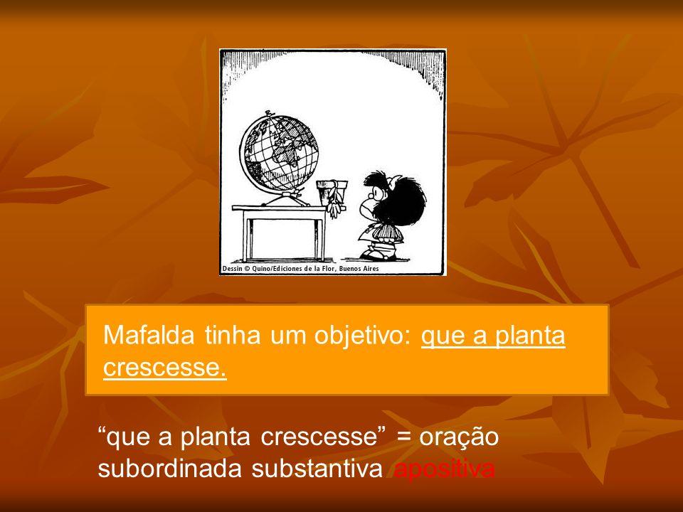 Mafalda tinha um objetivo: que a planta crescesse. que a planta crescesse = oração subordinada substantiva apositiva