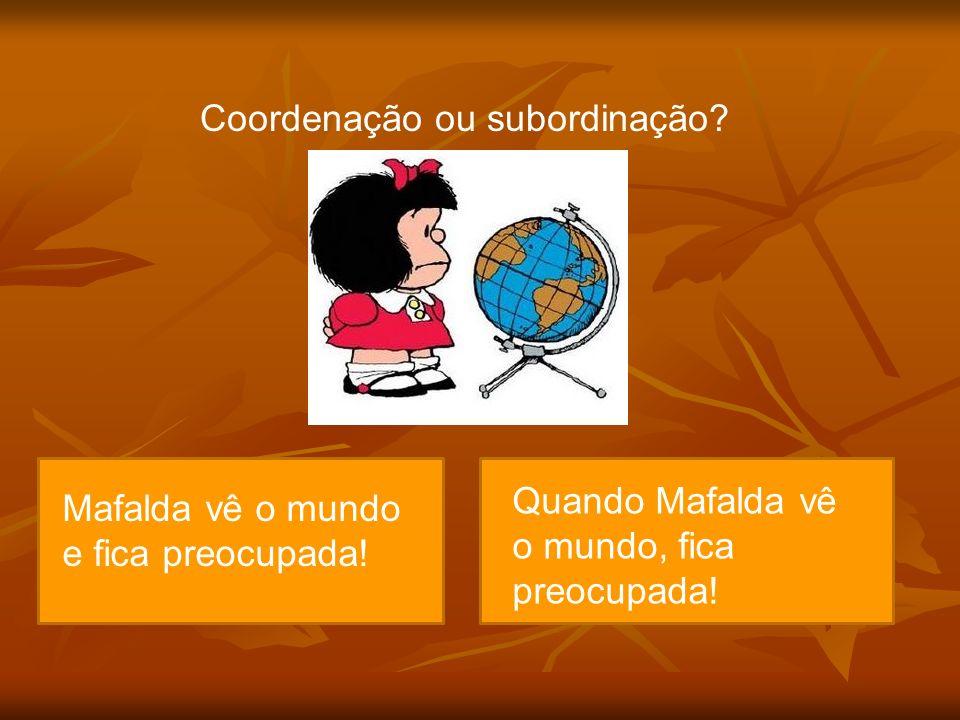 Coordenação ou subordinação? Mafalda vê o mundo e se preocupa! Mafalda vê o mundo e fica preocupada! Quando Mafalda vê o mundo, fica preocupada!