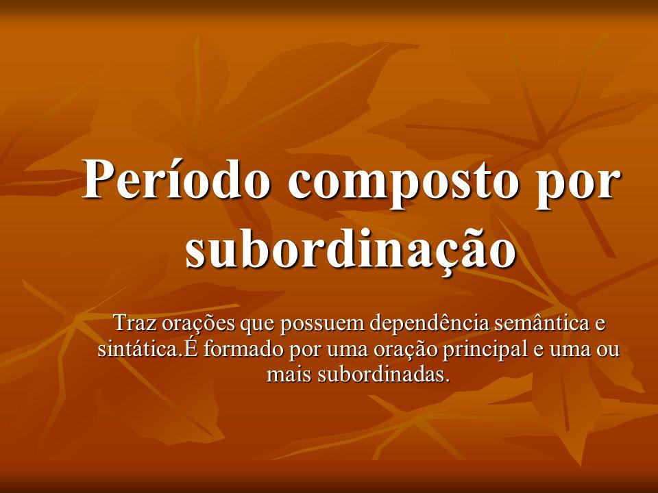 Período composto por subordinação Traz orações que possuem dependência semântica e sintática.É formado por uma oração principal e uma ou mais subordin