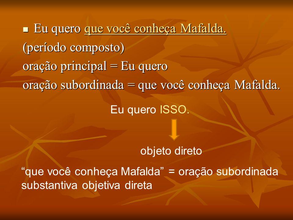 Eu quero que você conheça Mafalda. Eu quero que você conheça Mafalda. (período composto) oração principal = Eu quero oração subordinada = que você con