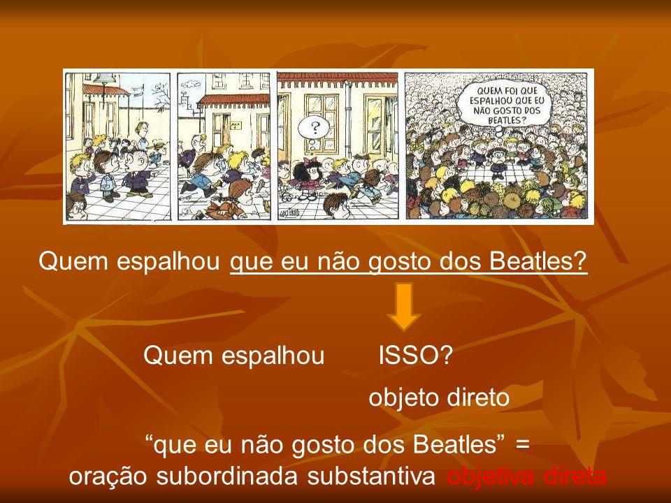 Quem espalhou que eu não gosto dos Beatles? Quem espalhou ISSO? objeto direto que eu não gosto dos Beatles = oração subordinada substantiva objetiva d