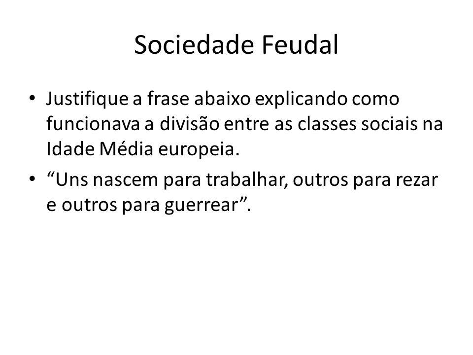 Sociedade Feudal Justifique a frase abaixo explicando como funcionava a divisão entre as classes sociais na Idade Média europeia. Uns nascem para trab