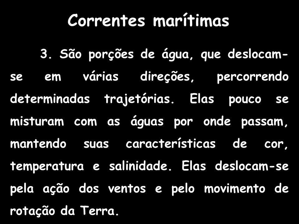 Correntes marítimas 3. São porções de água, que deslocam- se em várias direções, percorrendo determinadas trajetórias. Elas pouco se misturam com as á