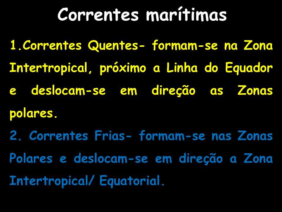 Correntes marítimas 1.Correntes Quentes- formam-se na Zona Intertropical, próximo a Linha do Equador e deslocam-se em direção as Zonas polares. 2. Cor