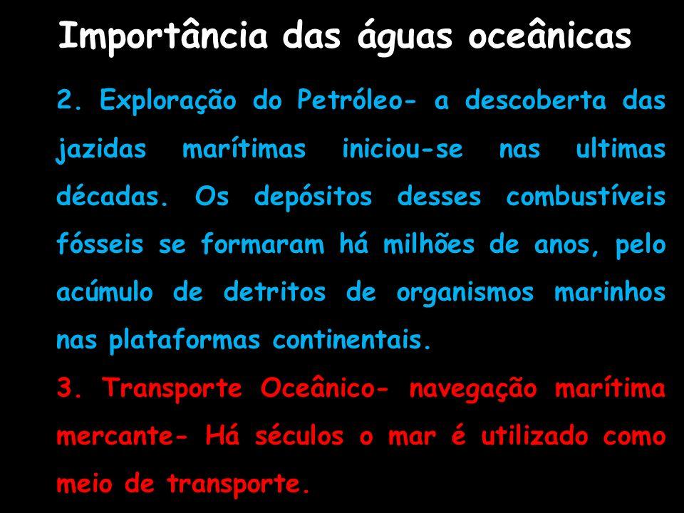 2. Exploração do Petróleo- a descoberta das jazidas marítimas iniciou-se nas ultimas décadas. Os depósitos desses combustíveis fósseis se formaram há