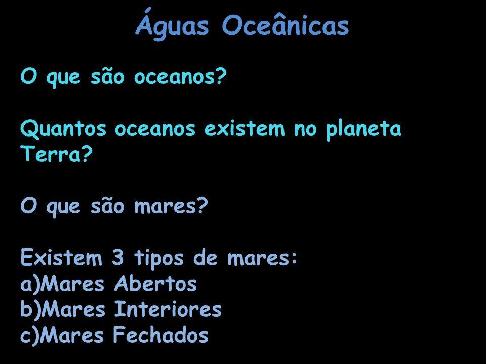 Águas Oceânicas O que são oceanos? Quantos oceanos existem no planeta Terra? O que são mares? Existem 3 tipos de mares: a)Mares Abertos b)Mares Interi