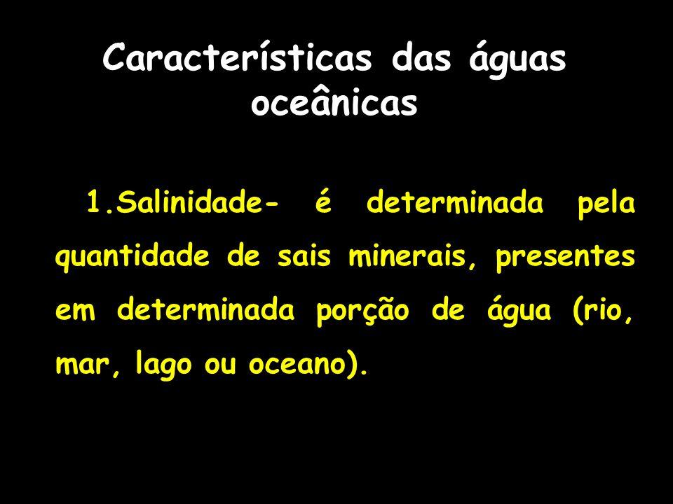 Características das águas oceânicas 1.Salinidade- é determinada pela quantidade de sais minerais, presentes em determinada porção de água (rio, mar, l