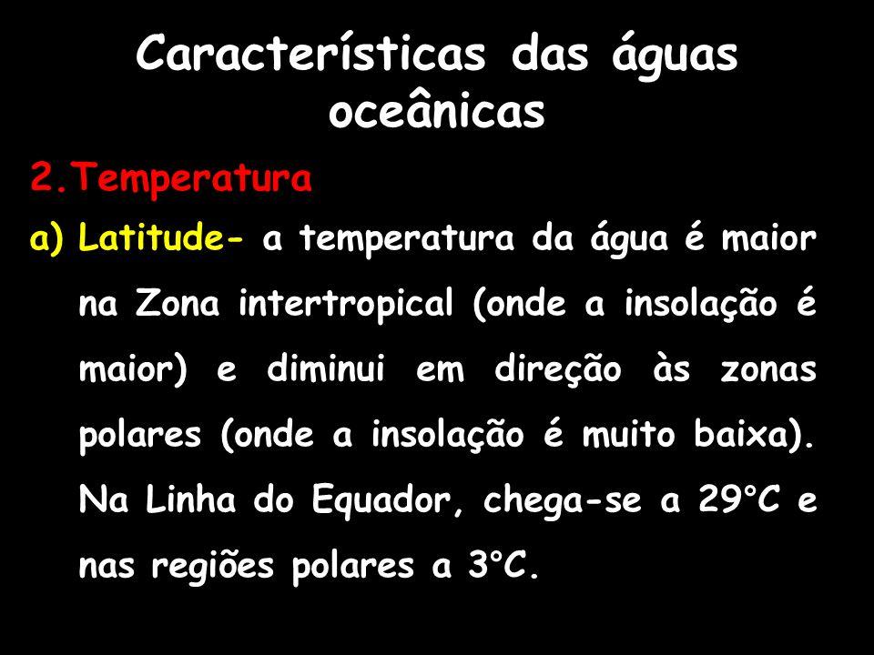 Características das águas oceânicas 2.Temperatura a)Latitude- a temperatura da água é maior na Zona intertropical (onde a insolação é maior) e diminui