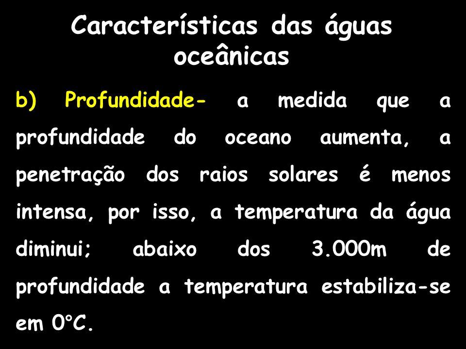 Características das águas oceânicas b) Profundidade- a medida que a profundidade do oceano aumenta, a penetração dos raios solares é menos intensa, po