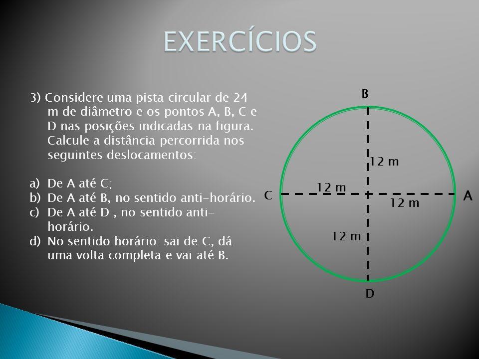 3) Considere uma pista circular de 24 m de diâmetro e os pontos A, B, C e D nas posições indicadas na figura. Calcule a distância percorrida nos segui
