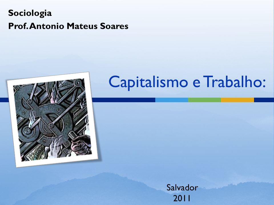 Capitalismo e Trabalho: Sociologia Prof. Antonio Mateus Soares Salvador 2011