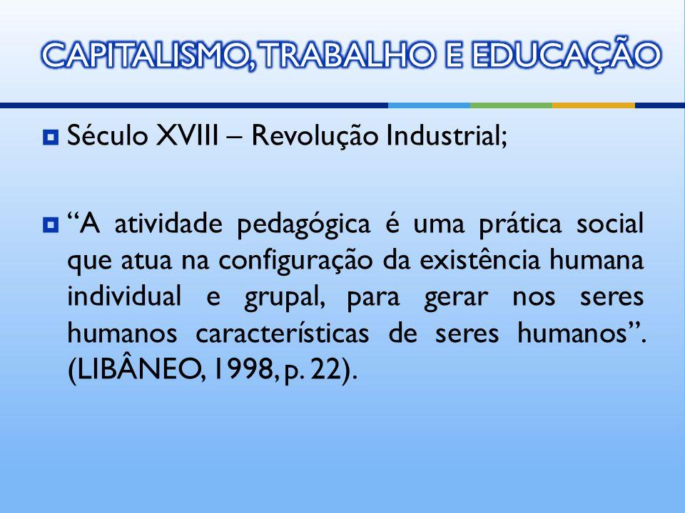 Século XVIII – Revolução Industrial; A atividade pedagógica é uma prática social que atua na configuração da existência humana individual e grupal, pa