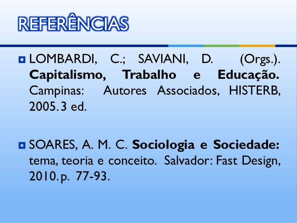LOMBARDI, C.; SAVIANI, D. (Orgs.). Capitalismo, Trabalho e Educação. Campinas: Autores Associados, HISTERB, 2005. 3 ed. SOARES, A. M. C. Sociologia e